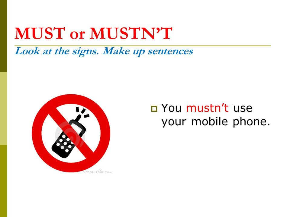 MUST or MUSTN'T Look at the signs. Make up sentences  You mustn't use your mobile phone.