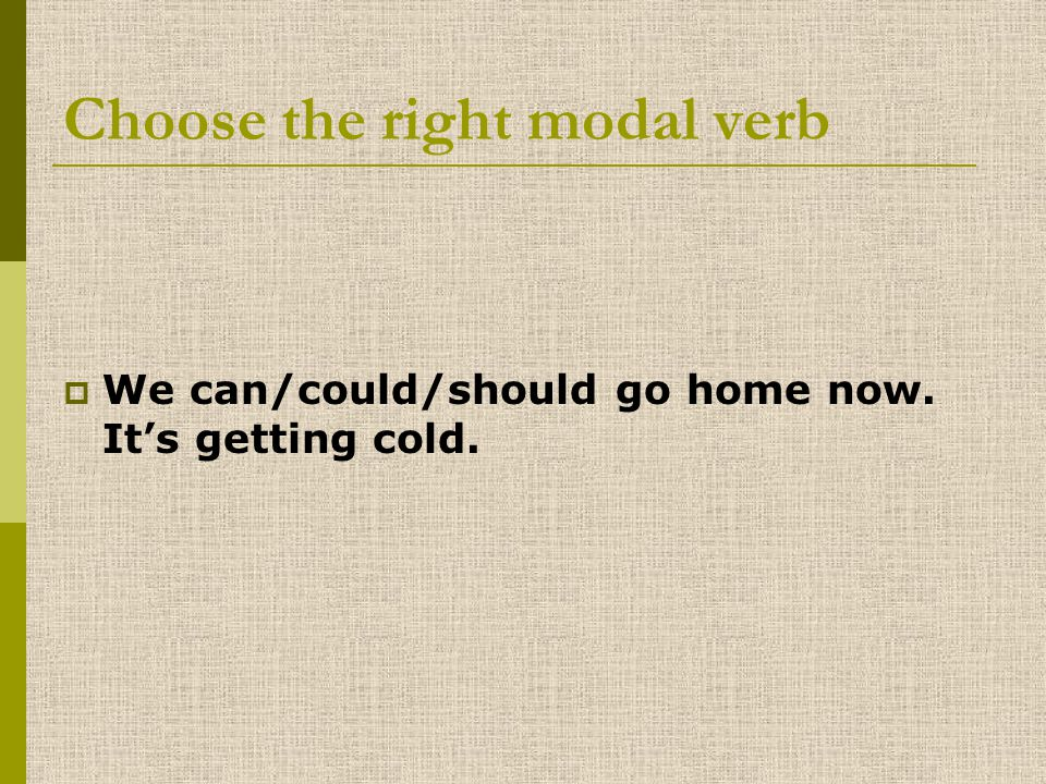 Choose the right modal verb WWe can/could/should go home now. It's getting cold.