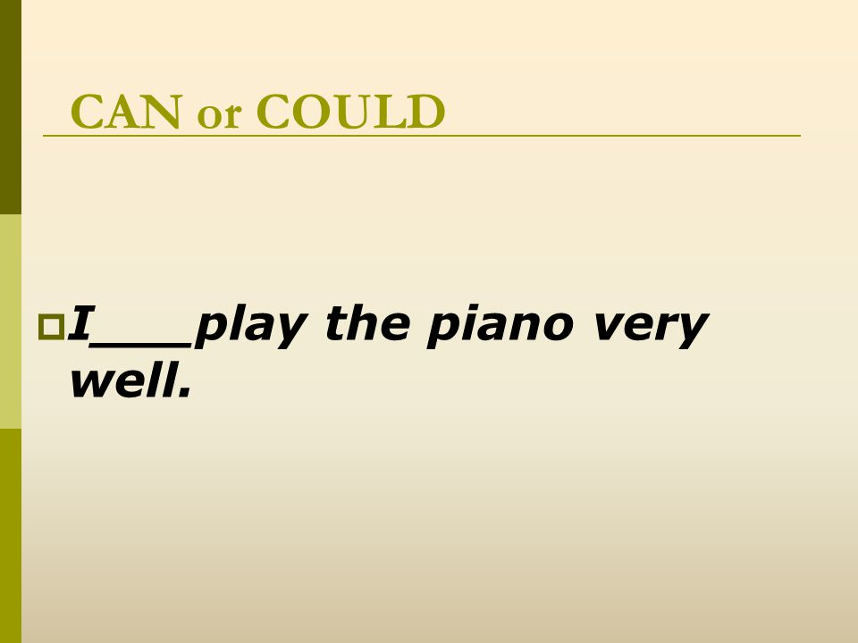CAN or COULD  I_can__play the piano very well.