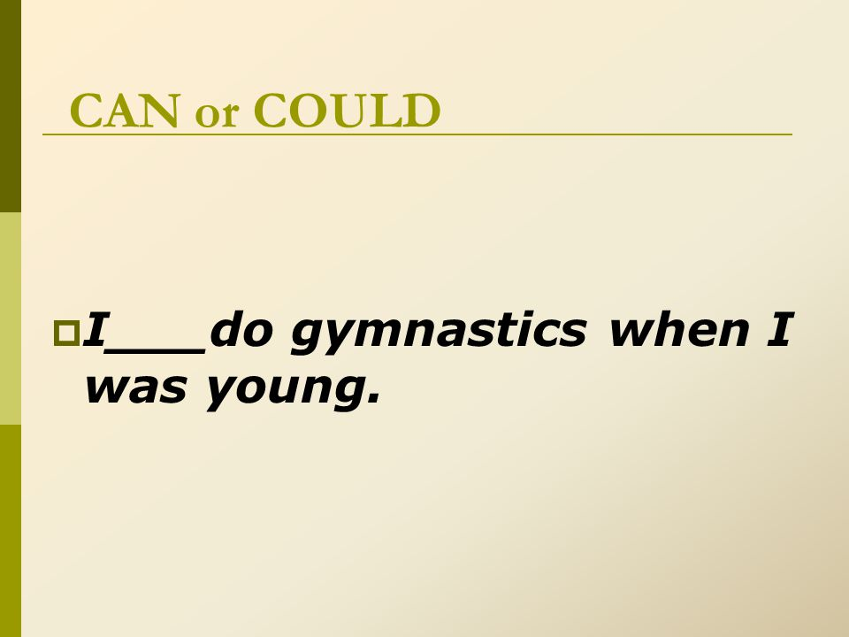 CAN or COULD  I_could__do gymnastics when I was young.