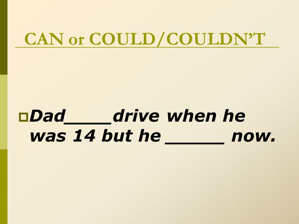 CAN or COULD/COULDN'T  Dad__couldn't__drive when he was 14 but he __can___ now.