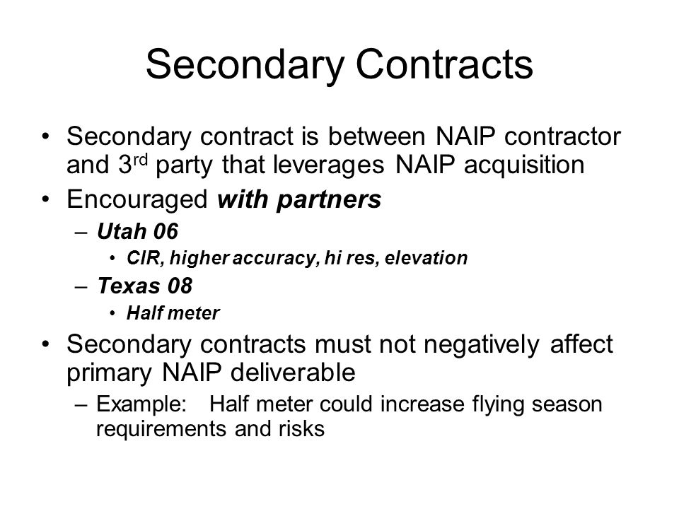 Secondary Contracts Secondary contract is between NAIP contractor and 3 rd party that leverages NAIP acquisition Encouraged with partners –Utah 06 CIR, higher accuracy, hi res, elevation –Texas 08 Half meter Secondary contracts must not negatively affect primary NAIP deliverable –Example: Half meter could increase flying season requirements and risks