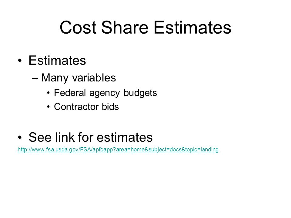 Cost Share Estimates Estimates –Many variables Federal agency budgets Contractor bids See link for estimates http://www.fsa.usda.gov/FSA/apfoapp area=home&subject=docs&topic=landing