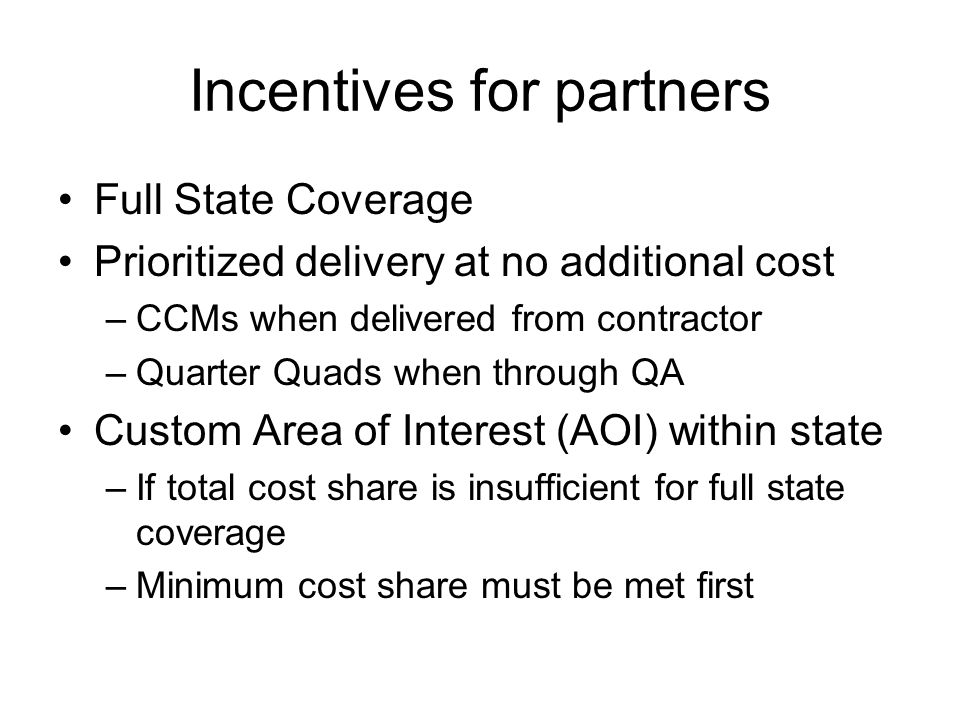 Incentives for partners Full State Coverage Prioritized delivery at no additional cost –CCMs when delivered from contractor –Quarter Quads when through QA Custom Area of Interest (AOI) within state –If total cost share is insufficient for full state coverage –Minimum cost share must be met first