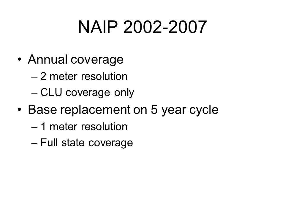 NAIP 2002-2007 Annual coverage –2 meter resolution –CLU coverage only Base replacement on 5 year cycle –1 meter resolution –Full state coverage