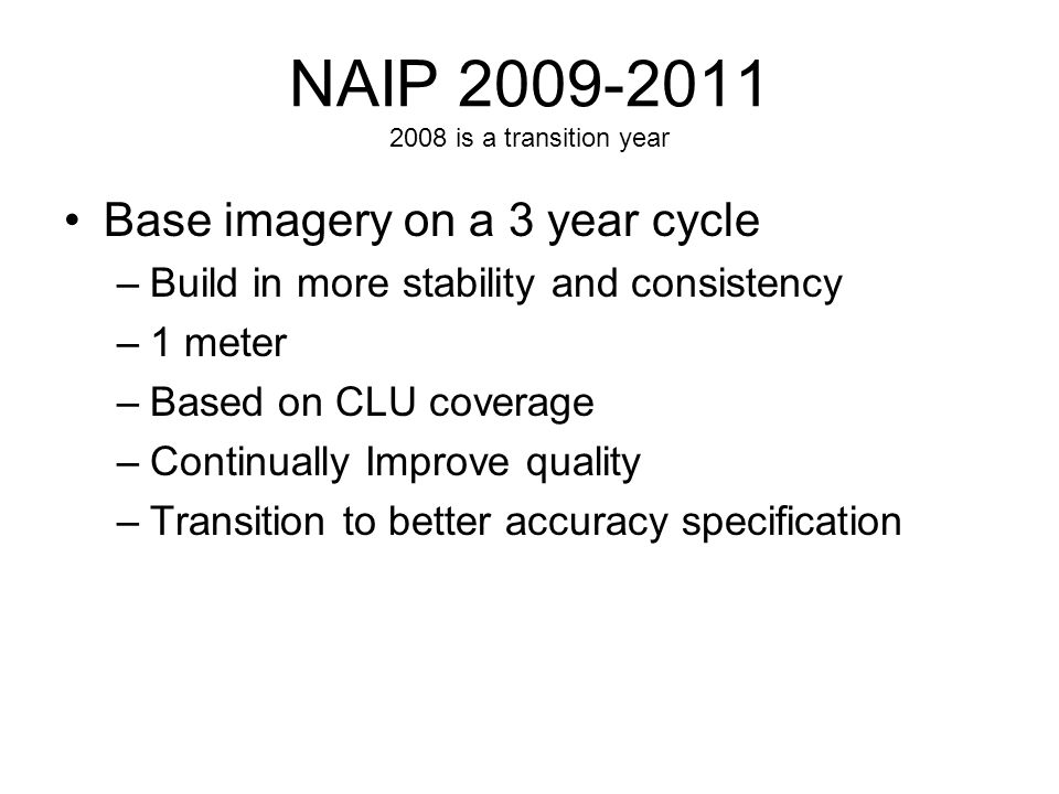 NAIP is a transition year Base imagery on a 3 year cycle –Build in more stability and consistency –1 meter –Based on CLU coverage –Continually Improve quality –Transition to better accuracy specification