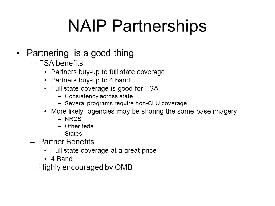 NAIP Partnerships Partnering is a good thing –FSA benefits Partners buy-up to full state coverage Partners buy-up to 4 band Full state coverage is good for FSA –Consistency across state –Several programs require non-CLU coverage More likely agencies may be sharing the same base imagery –NRCS –Other feds –States –Partner Benefits Full state coverage at a great price 4 Band –Highly encouraged by OMB