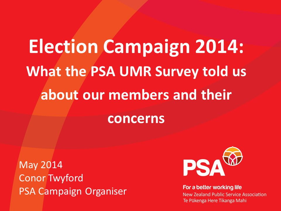 Election Campaign 2014: What the PSA UMR Survey told us about our members and their concerns May 2014 Conor Twyford PSA Campaign Organiser