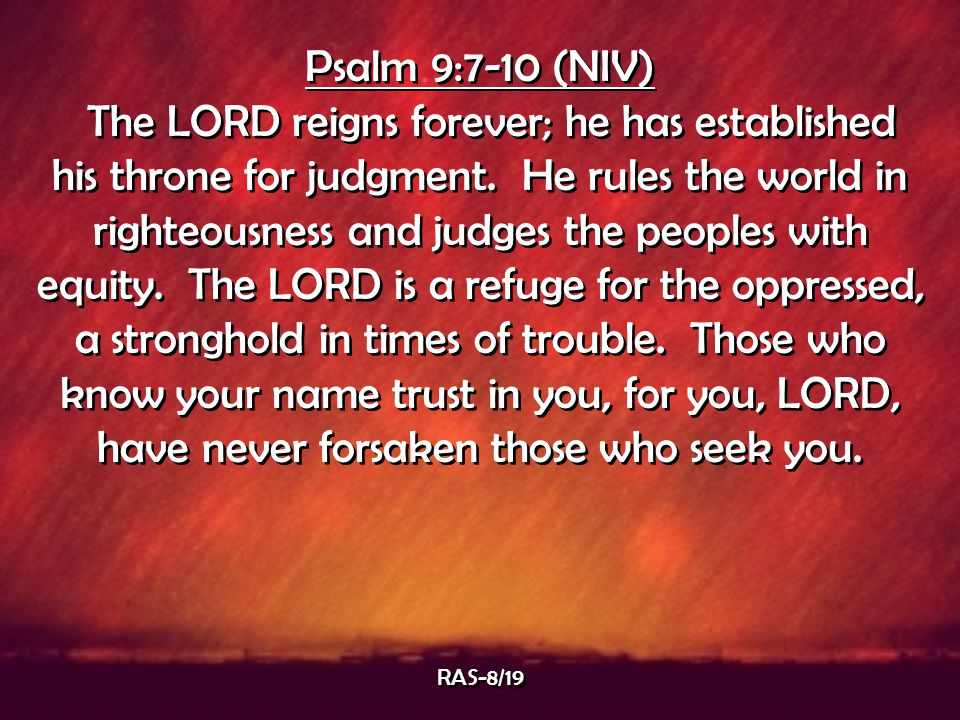 Psalm 9:7-10 (NIV) The LORD reigns forever; he has established his throne for judgment. He rules the world in righteousness and judges the peoples wit