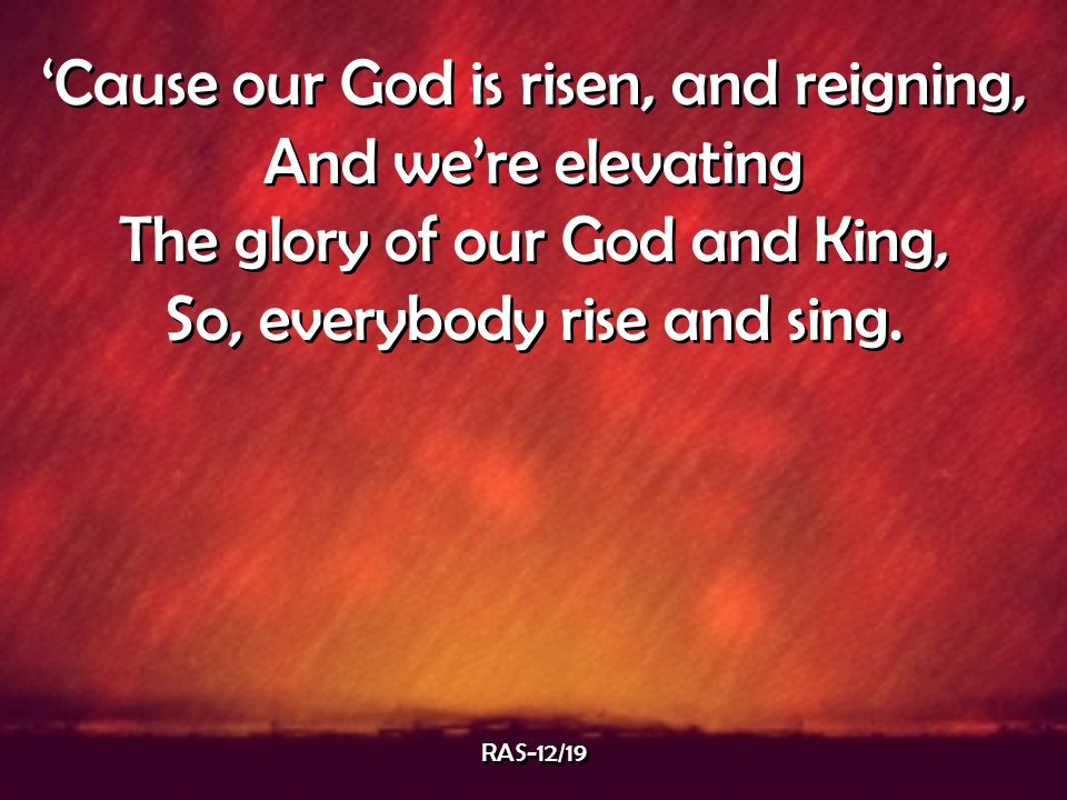 'Cause our God is risen, and reigning, And we're elevating The glory of our God and King, So, everybody rise and sing. 'Cause our God is risen, and re