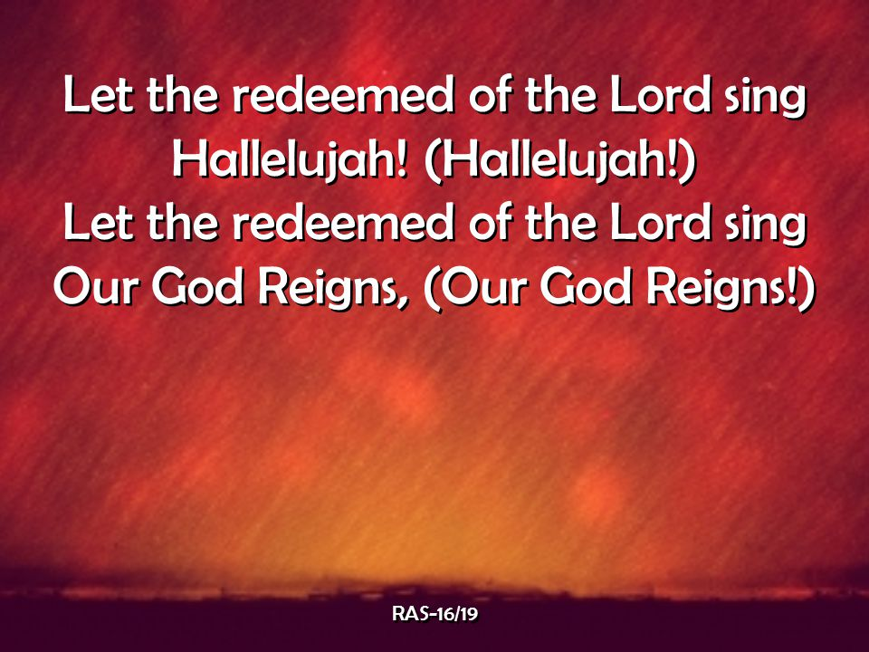 Let the redeemed of the Lord sing Hallelujah! (Hallelujah!) Let the redeemed of the Lord sing Our God Reigns, (Our God Reigns!) Let the redeemed of th