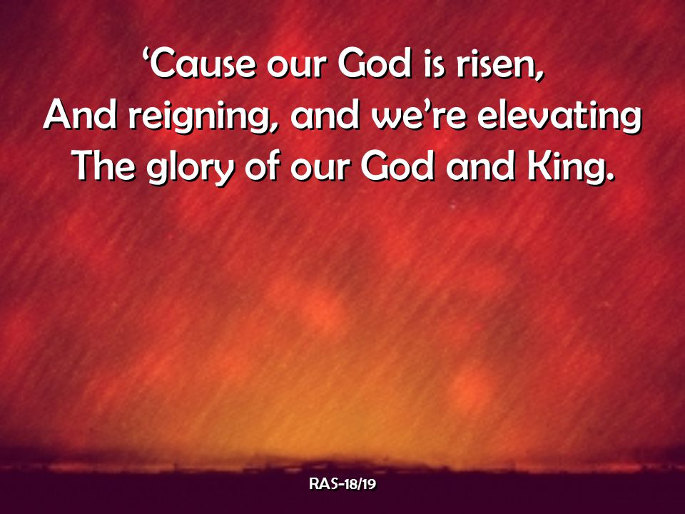 'Cause our God is risen, And reigning, and we're elevating The glory of our God and King. 'Cause our God is risen, And reigning, and we're elevating T