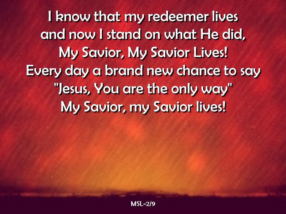 I know that my redeemer lives and now I stand on what He did, My Savior, My Savior Lives! Every day a brand new chance to say