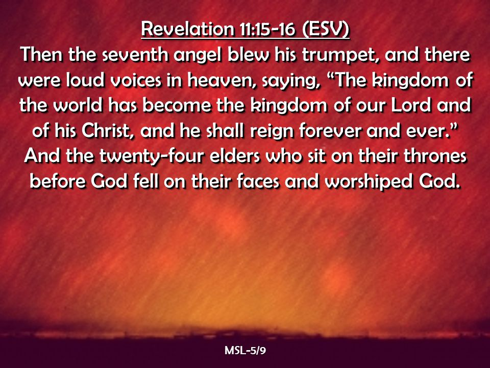"Revelation 11:15-16 (ESV) Then the seventh angel blew his trumpet, and there were loud voices in heaven, saying, ""The kingdom of the world has become"