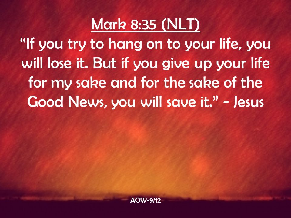 "Mark 8:35 (NLT) ""If you try to hang on to your life, you will lose it. But if you give up your life for my sake and for the sake of the Good News, you"