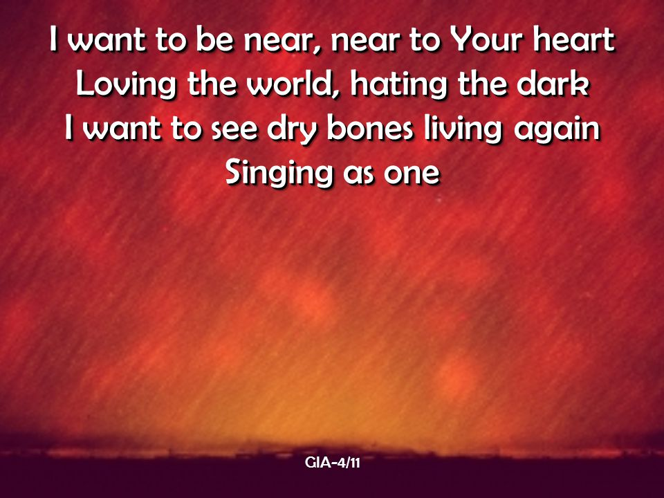 I want to be near, near to Your heart Loving the world, hating the dark I want to see dry bones living again Singing as one I want to be near, near to