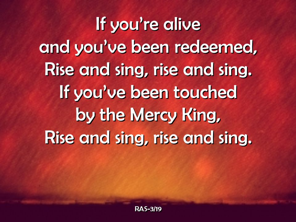 If you're alive and you've been redeemed, Rise and sing, rise and sing. If you've been touched by the Mercy King, Rise and sing, rise and sing. If you