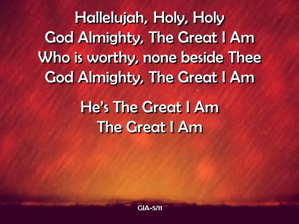 Hallelujah, Holy, Holy God Almighty, The Great I Am Who is worthy, none beside Thee God Almighty, The Great I Am He's The Great I Am The Great I Am Ha