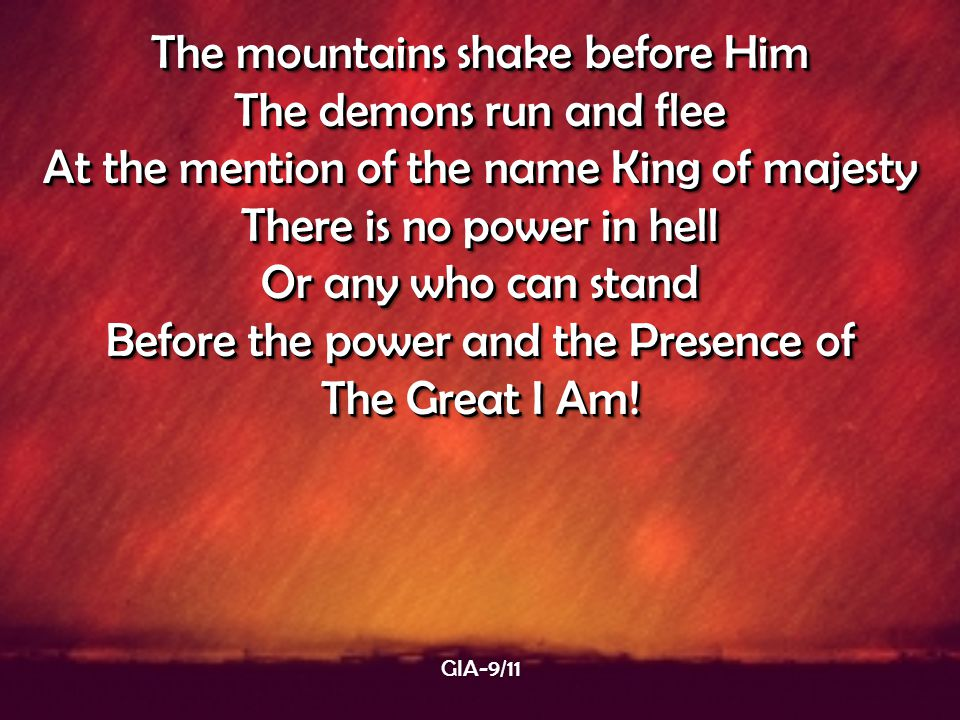 The mountains shake before Him The demons run and flee At the mention of the name King of majesty There is no power in hell Or any who can stand Befor