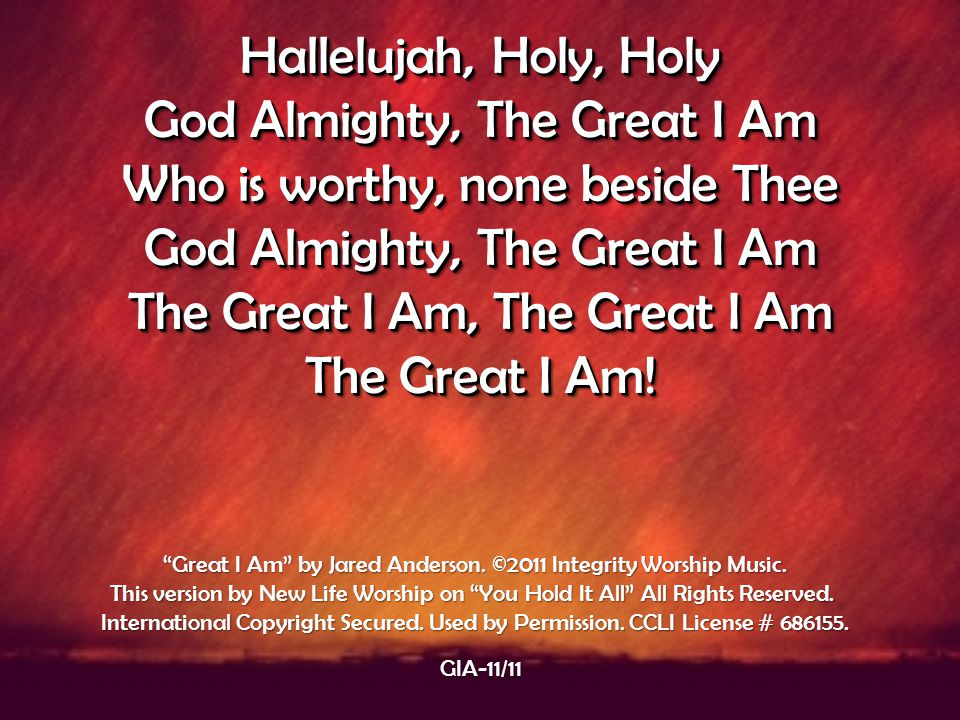 Hallelujah, Holy, Holy God Almighty, The Great I Am Who is worthy, none beside Thee God Almighty, The Great I Am The Great I Am, The Great I Am The Gr