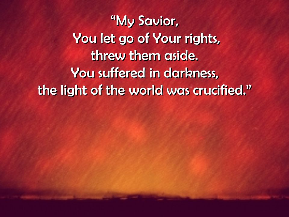 """My Savior, You let go of Your rights, threw them aside. You suffered in darkness, the light of the world was crucified."" ""My Savior, You let go of Yo"