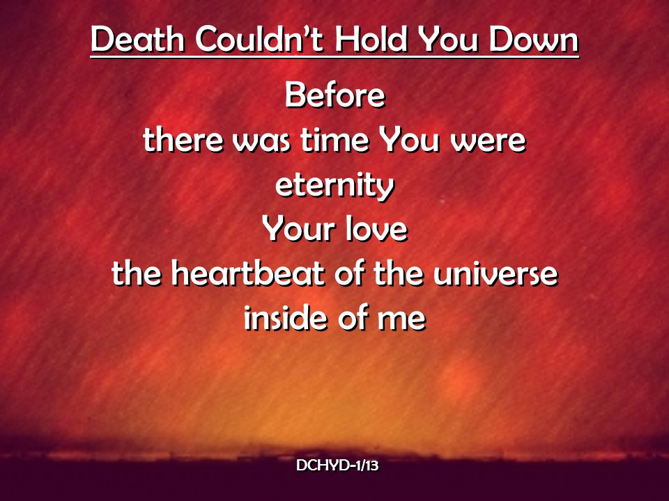 Death Couldn't Hold You Down Before there was time You were eternity Your love the heartbeat of the universe inside of me Death Couldn't Hold You Down