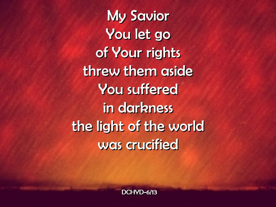 My Savior You let go of Your rights threw them aside You suffered in darkness the light of the world was crucified My Savior You let go of Your rights