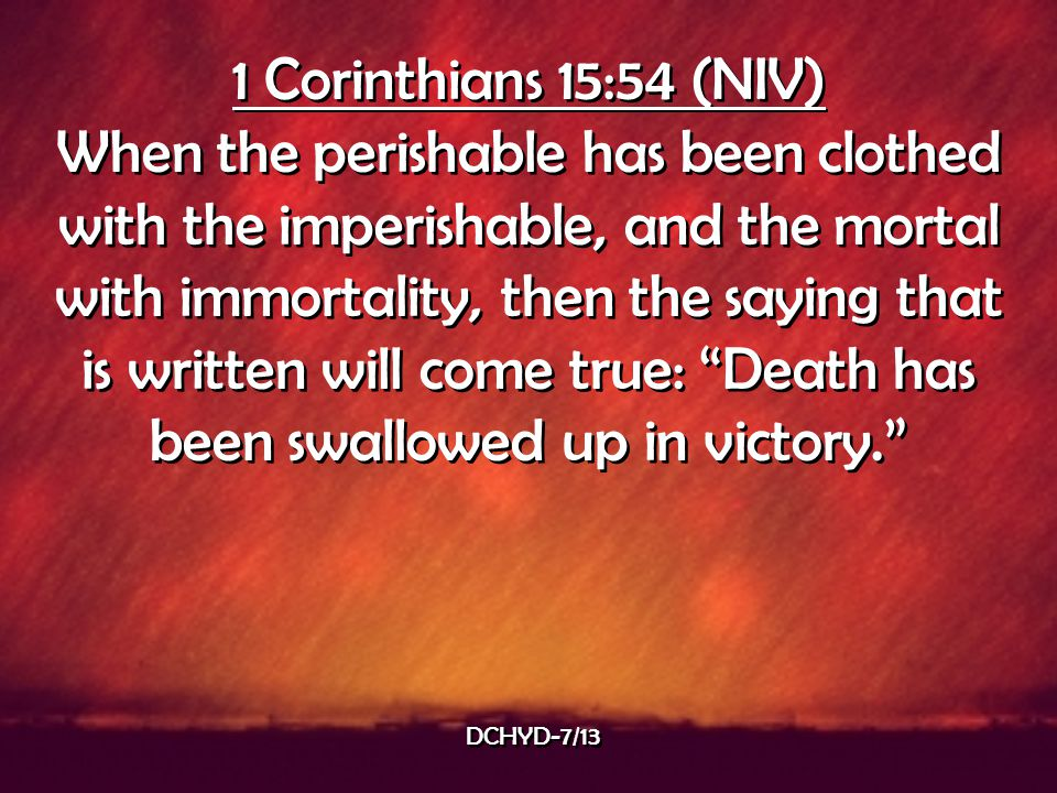 1 Corinthians 15:54 (NIV) When the perishable has been clothed with the imperishable, and the mortal with immortality, then the saying that is written