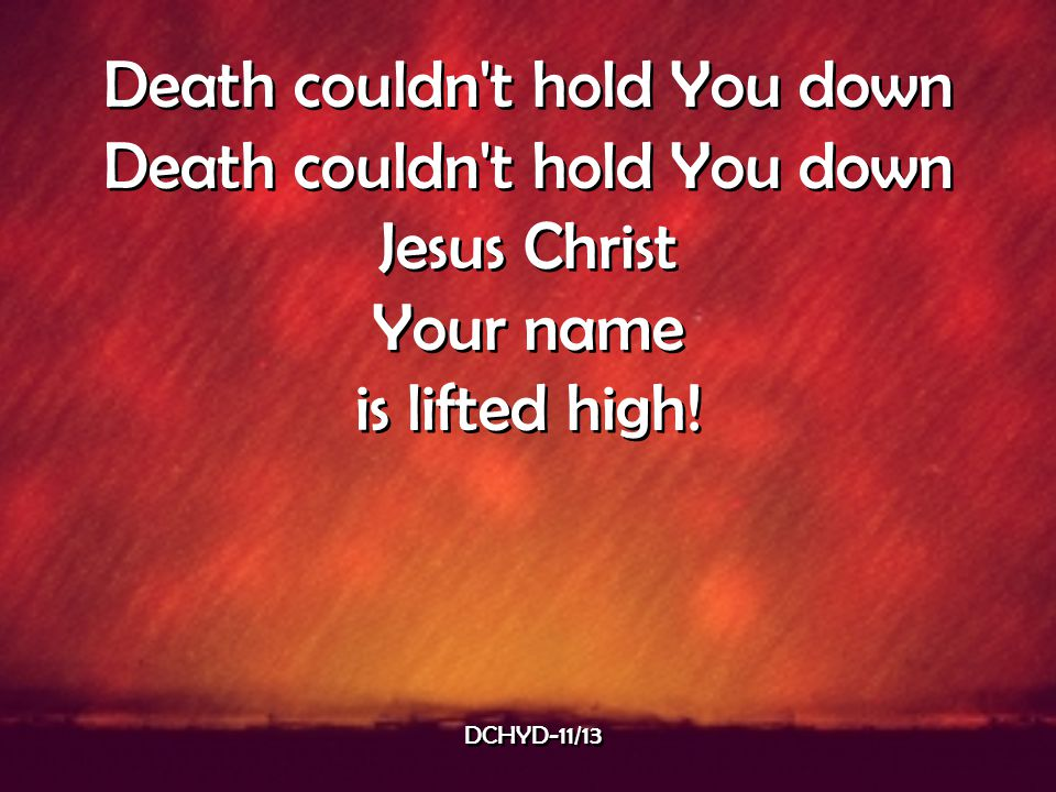 Death couldn't hold You down Jesus Christ Your name is lifted high! Death couldn't hold You down Jesus Christ Your name is lifted high! DCHYD-11/13