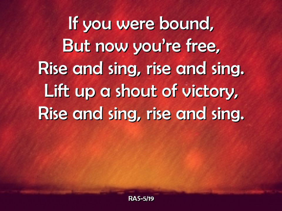 If you were bound, But now you're free, Rise and sing, rise and sing. Lift up a shout of victory, Rise and sing, rise and sing. If you were bound, But