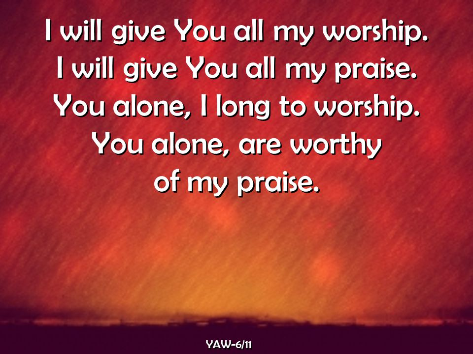 I will give You all my worship. I will give You all my praise. You alone, I long to worship. You alone, are worthy of my praise. I will give You all m