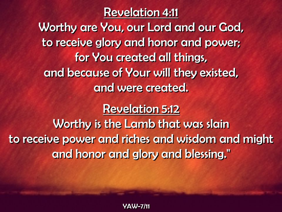 YAW-7/11 Revelation 4:11 Worthy are You, our Lord and our God, to receive glory and honor and power; for You created all things, and because of Your w