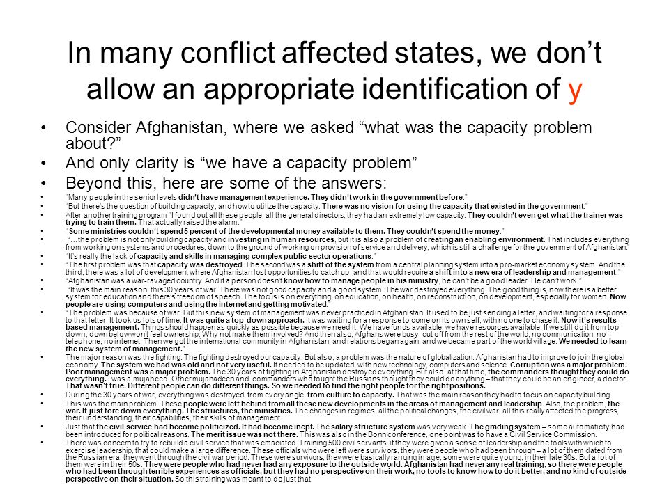 In many conflict affected states, we don't allow an appropriate identification of y Consider Afghanistan, where we asked what was the capacity problem about And only clarity is we have a capacity problem Beyond this, here are some of the answers: Many people in the senior levels didn't have management experience.