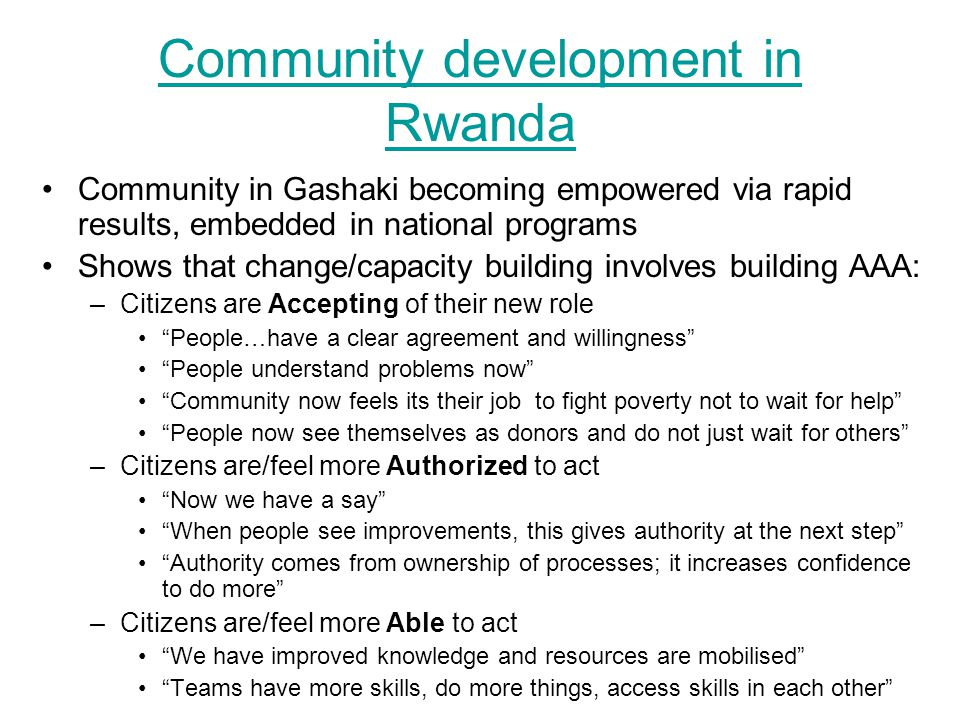 Community development in Rwanda Community in Gashaki becoming empowered via rapid results, embedded in national programs Shows that change/capacity building involves building AAA: –Citizens are Accepting of their new role People…have a clear agreement and willingness People understand problems now Community now feels its their job to fight poverty not to wait for help People now see themselves as donors and do not just wait for others –Citizens are/feel more Authorized to act Now we have a say When people see improvements, this gives authority at the next step Authority comes from ownership of processes; it increases confidence to do more –Citizens are/feel more Able to act We have improved knowledge and resources are mobilised Teams have more skills, do more things, access skills in each other