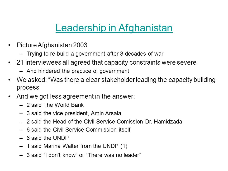 Leadership in Afghanistan Picture Afghanistan 2003 –Trying to re-build a government after 3 decades of war 21 interviewees all agreed that capacity constraints were severe –And hindered the practice of government We asked: Was there a clear stakeholder leading the capacity building process And we got less agreement in the answer: –2 said The World Bank –3 said the vice president, Amin Arsala –2 said the Head of the Civil Service Comission Dr.