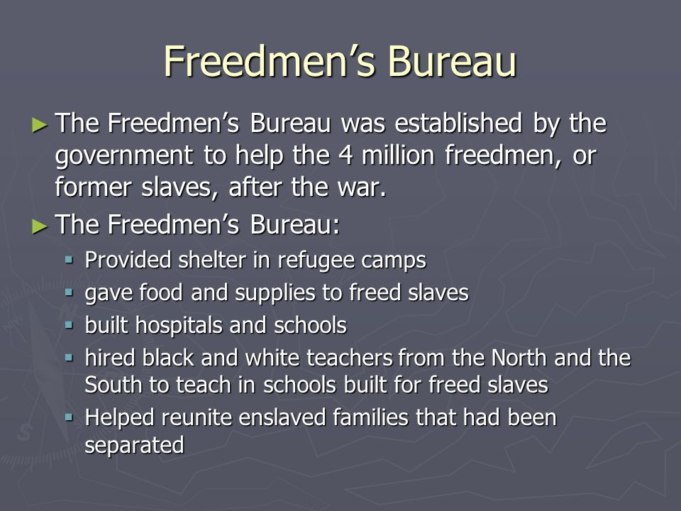 Freedmen's Bureau ► The Freedmen's Bureau was established by the government to help the 4 million freedmen, or former slaves, after the war. ► The Fre