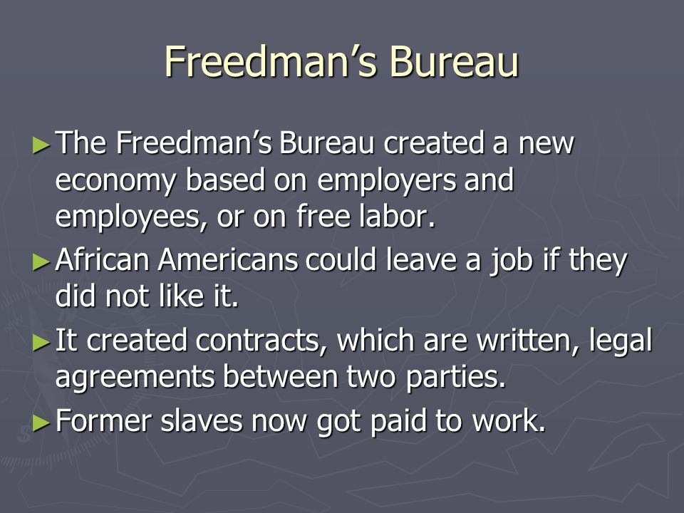 Freedman's Bureau ► The Freedman's Bureau created a new economy based on employers and employees, or on free labor. ► African Americans could leave a