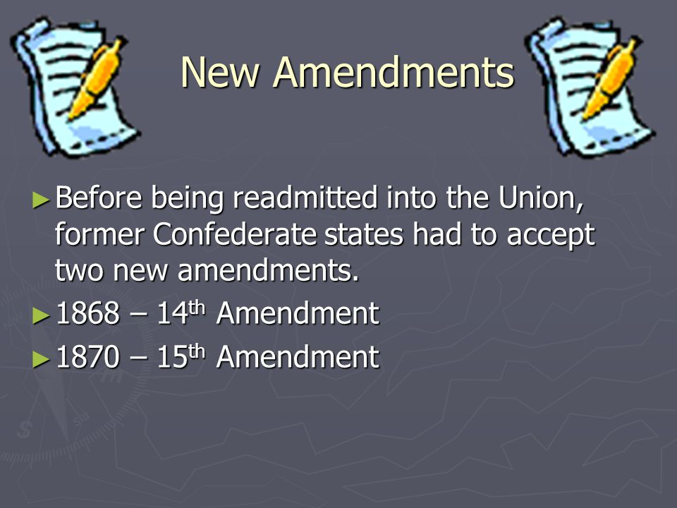 New Amendments ► Before being readmitted into the Union, former Confederate states had to accept two new amendments. ► 1868 – 14 th Amendment ► 1870 –