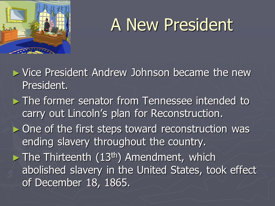 A New President ► Vice President Andrew Johnson became the new President. ► The former senator from Tennessee intended to carry out Lincoln's plan for