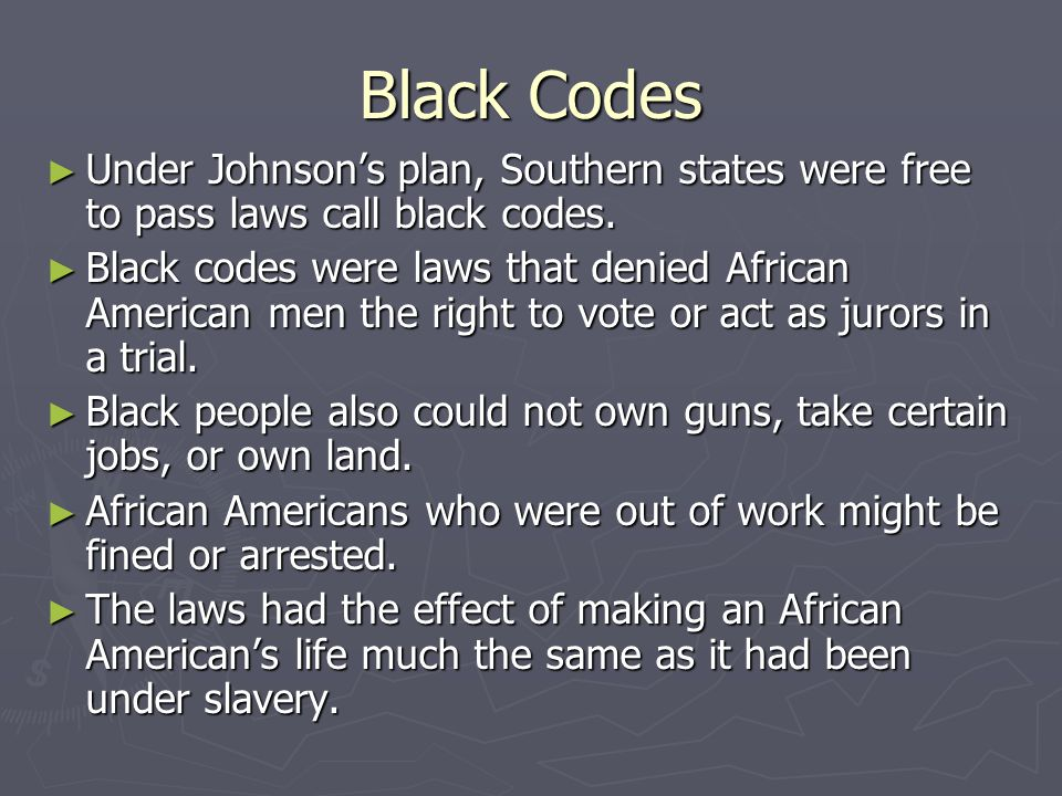 Slaves Codes and Black Codes Slave Codes (before the Civil War) Black Codes (after the Civil War) Slaves couldn't gather together in groups Blacks couldn't vote Slaves couldn't buy or sell goods Blacks couldn't own property or work in certain businesses Slaves couldn't leave the master's property Blacks couldn't travel freely Slaves couldn't learn to read or write Blacks could be forced to work in fields without pay