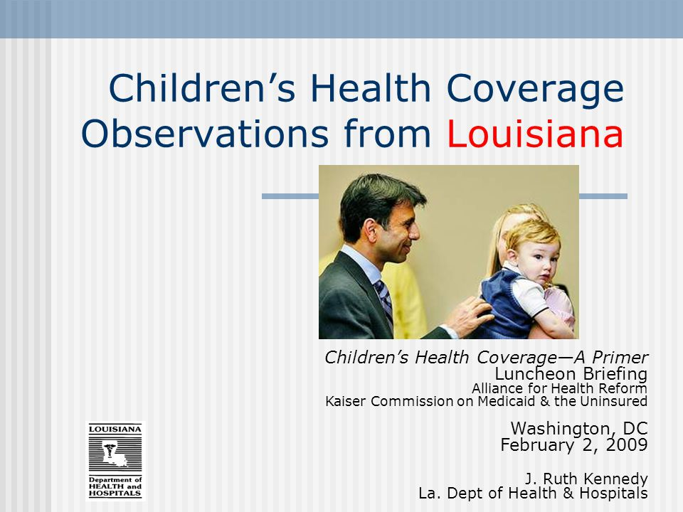 Children's Health Coverage Observations from Louisiana Children's Health Coverage—A Primer Luncheon Briefing Alliance for Health Reform Kaiser Commission on Medicaid & the Uninsured Washington, DC February 2, 2009 J.