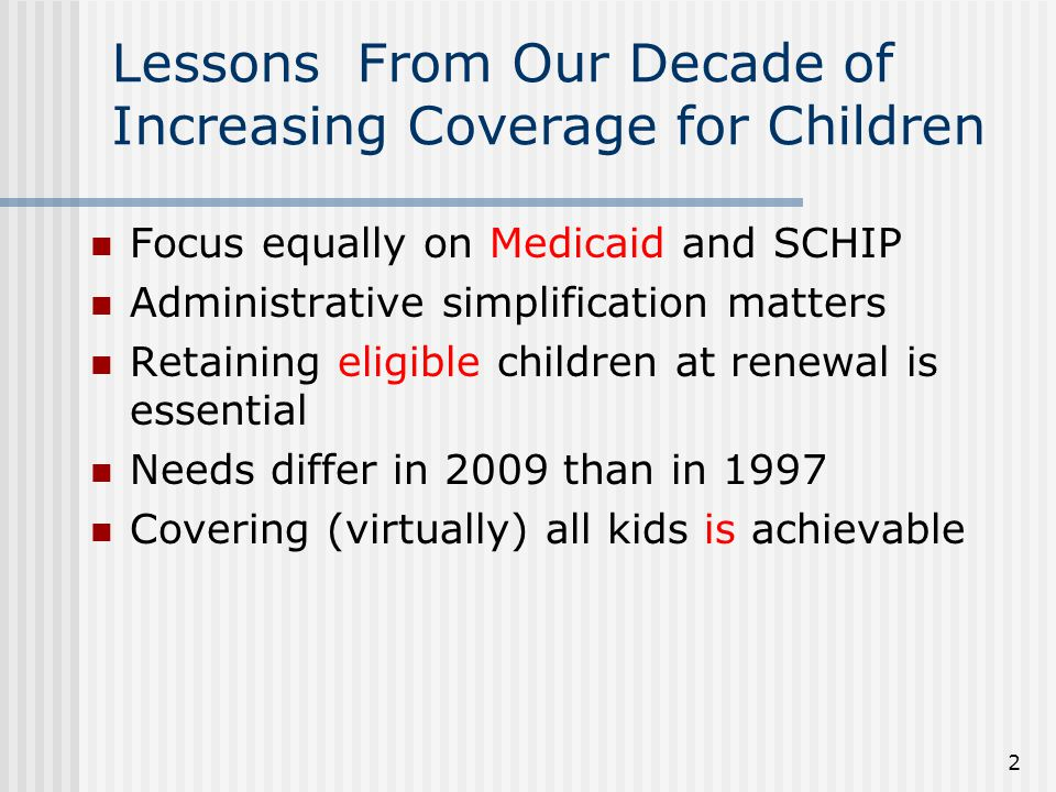 Lessons From Our Decade of Increasing Coverage for Children Focus equally on Medicaid and SCHIP Administrative simplification matters Retaining eligible children at renewal is essential Needs differ in 2009 than in 1997 Covering (virtually) all kids is achievable 2