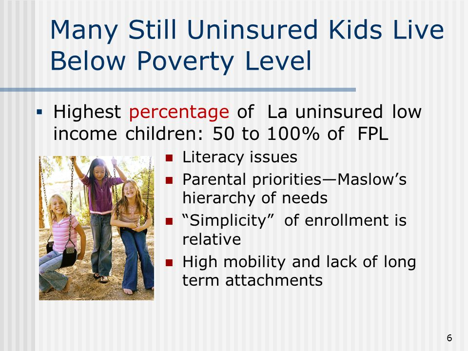 Many Still Uninsured Kids Live Below Poverty Level Literacy issues Parental priorities—Maslow's hierarchy of needs Simplicity of enrollment is relative High mobility and lack of long term attachments 6  Highest percentage of La uninsured low income children: 50 to 100% of FPL
