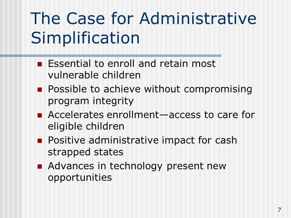 The Case for Administrative Simplification Essential to enroll and retain most vulnerable children Possible to achieve without compromising program in
