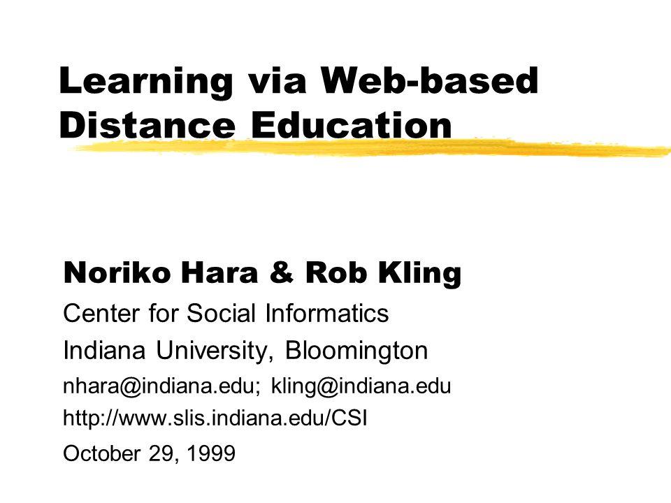 Learning via Web-based Distance Education Noriko Hara & Rob Kling Center for Social Informatics Indiana University, Bloomington nhara@indiana.edu; kling@indiana.edu http://www.slis.indiana.edu/CSI October 29, 1999