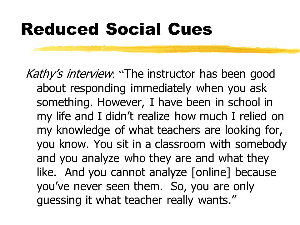 Reduced Social Cues Kathy's interview : The instructor has been good about responding immediately when you ask something.