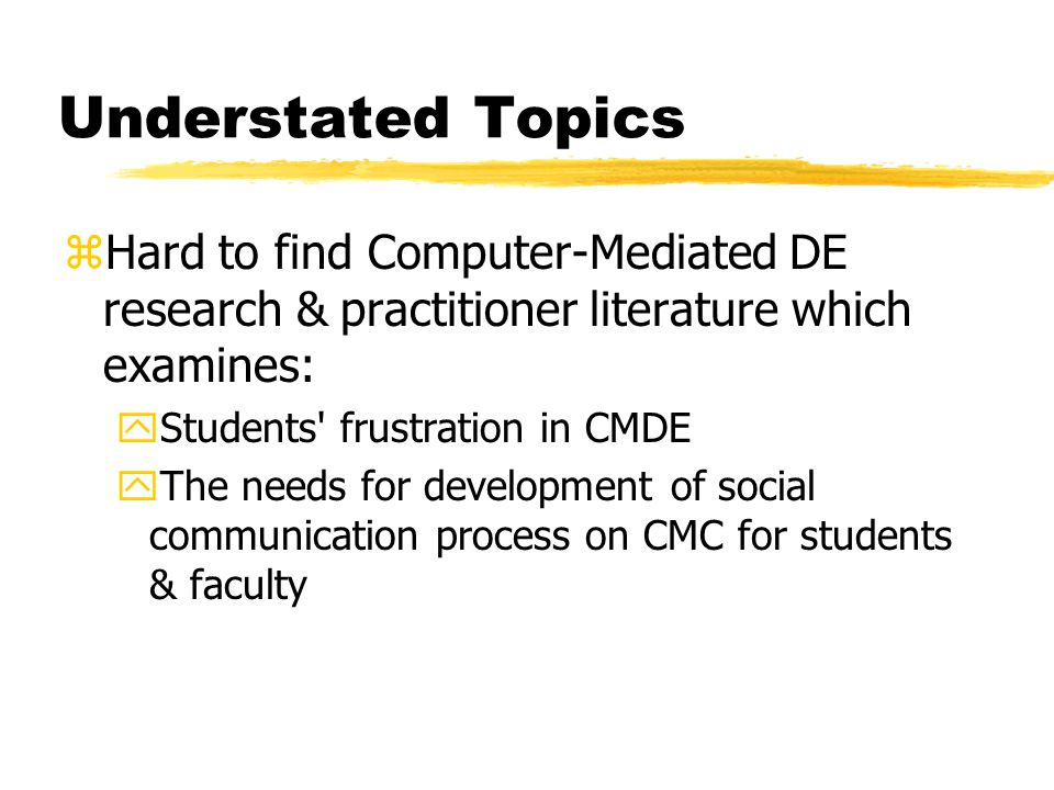 Understated Topics zHard to find Computer-Mediated DE research & practitioner literature which examines: yStudents frustration in CMDE yThe needs for development of social communication process on CMC for students & faculty