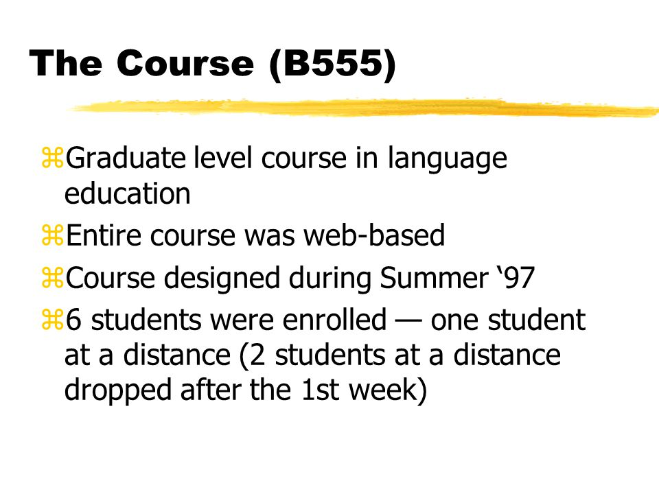 The Course (B555) zGraduate level course in language education zEntire course was web-based zCourse designed during Summer '97 z6 students were enrolled — one student at a distance (2 students at a distance dropped after the 1st week)