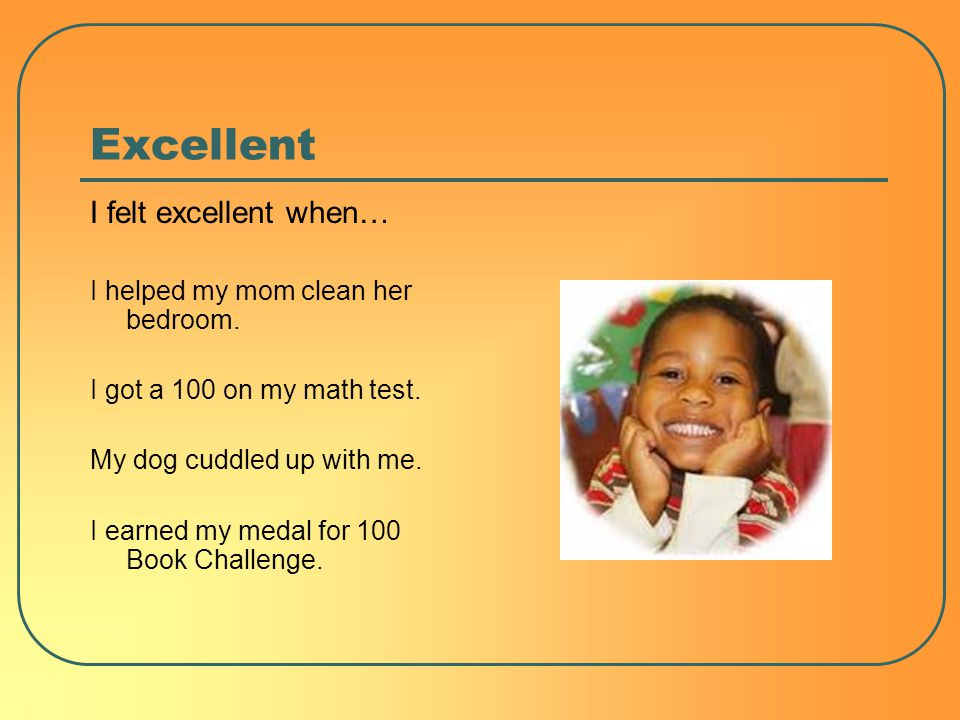 Excellent I felt excellent when… I helped my mom clean her bedroom.