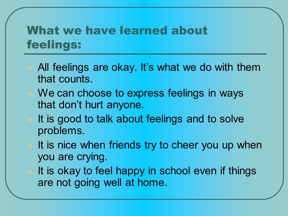 What we have learned about feelings: All feelings are okay.